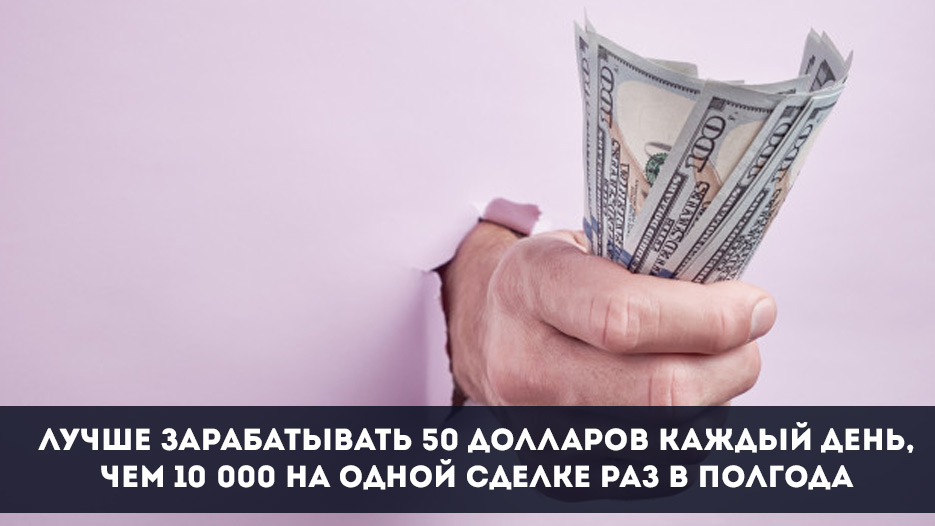 Лучше зарабатывать 50 долларов каждый день, чем 10 000 на одной сделке раз в полгода