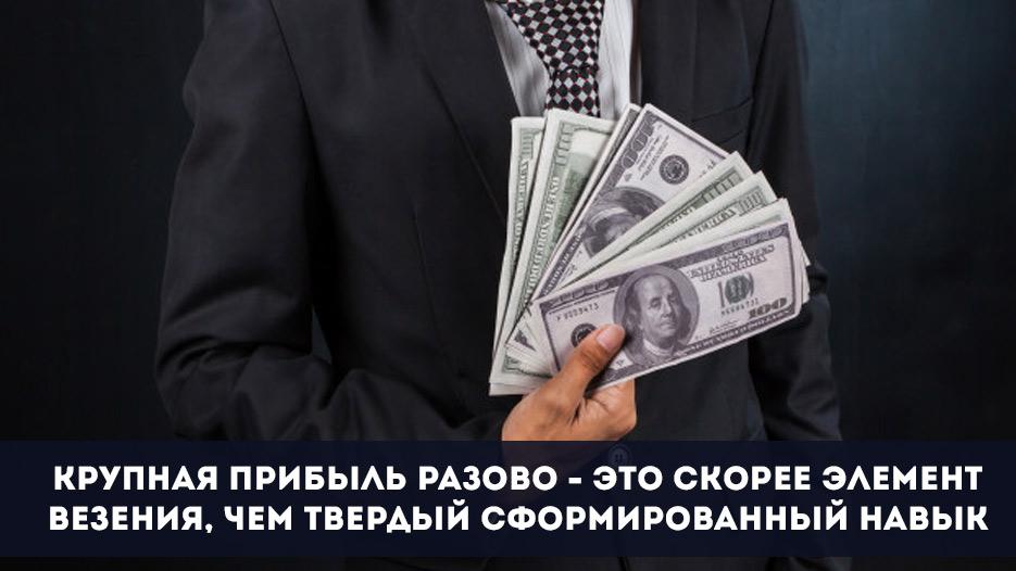 2. Крупная прибыль разово — это скорее элемент везения, чем твердый сформированный навык.