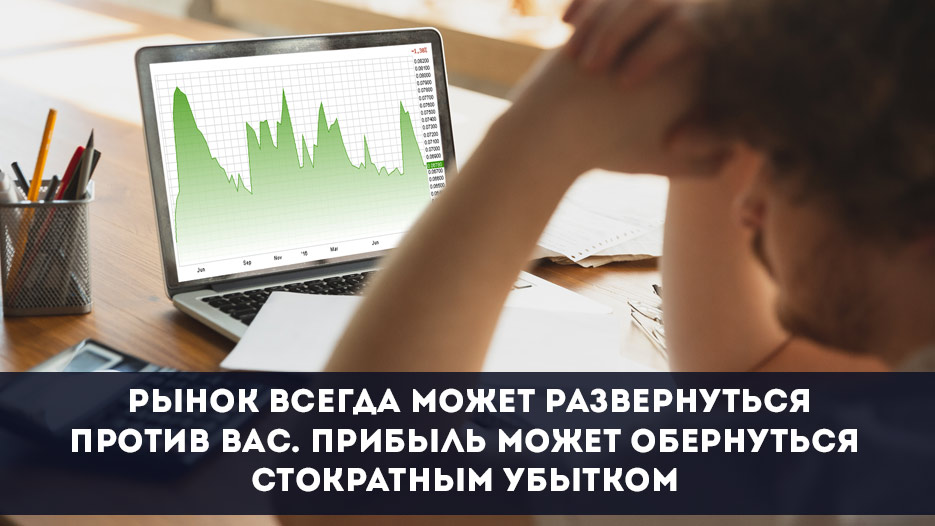 Рынок всегда может развернуться против вас. Прибыль может обернуться стократным убытком
