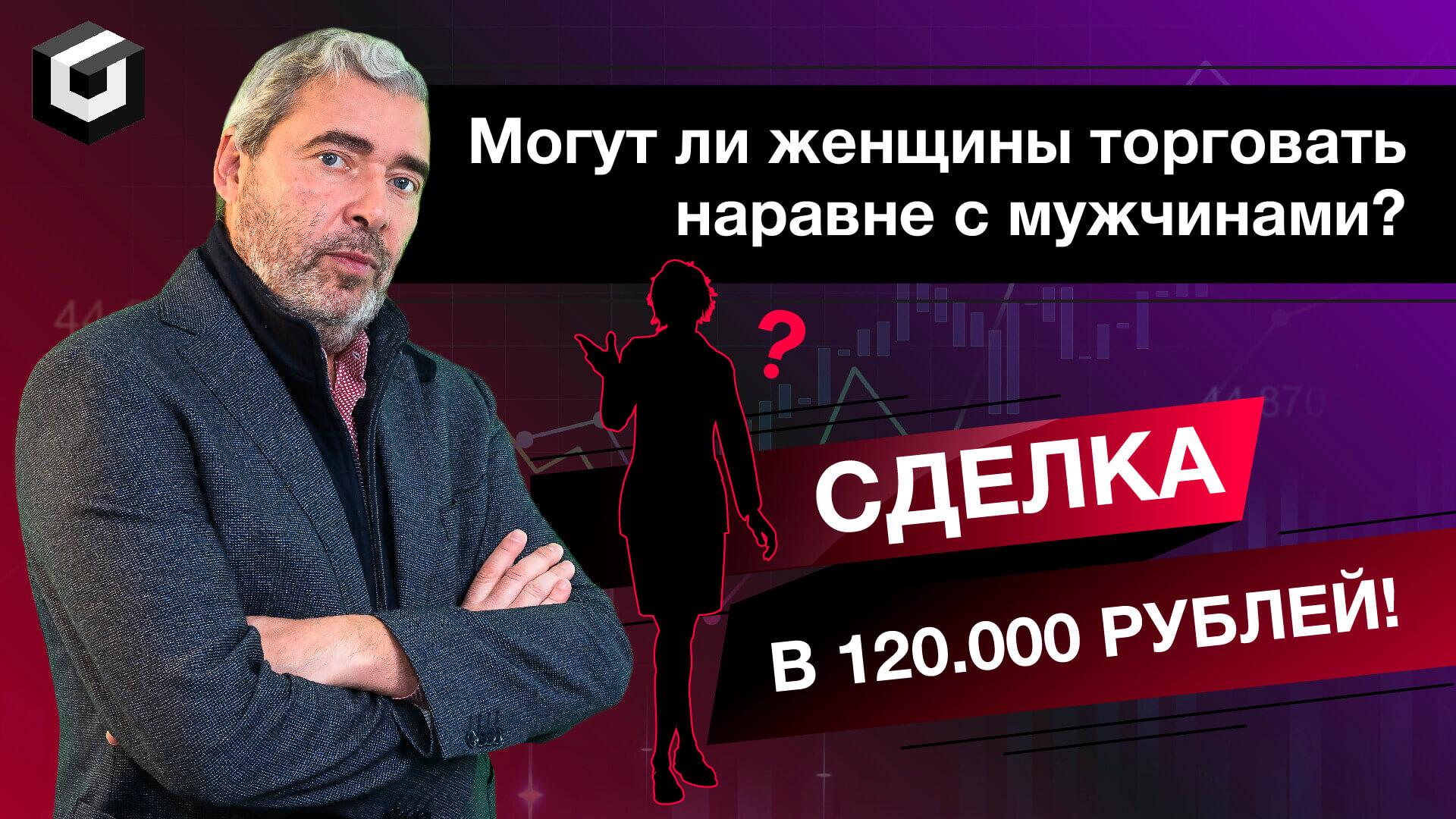 Могут ли женщины торговать наравне с мужчинами? Сделка в 120.000 рублей студентки А. Герчика